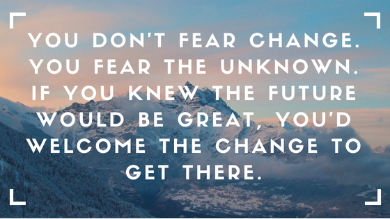 You don't fear change.You fear the unknown.