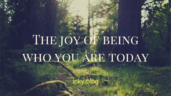 The joy of being who you are today